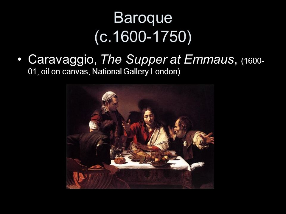 Baroque (c.1600-1750) Caravaggio, The Supper at Emmaus, (1600- 01, oil on canvas, National Gallery London)