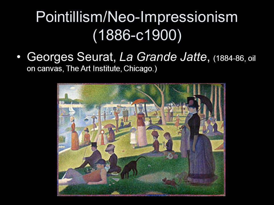 Pointillism/Neo-Impressionism (1886-c1900) Georges Seurat, La Grande Jatte, (1884-86, oil on canvas, The Art Institute, Chicago.)