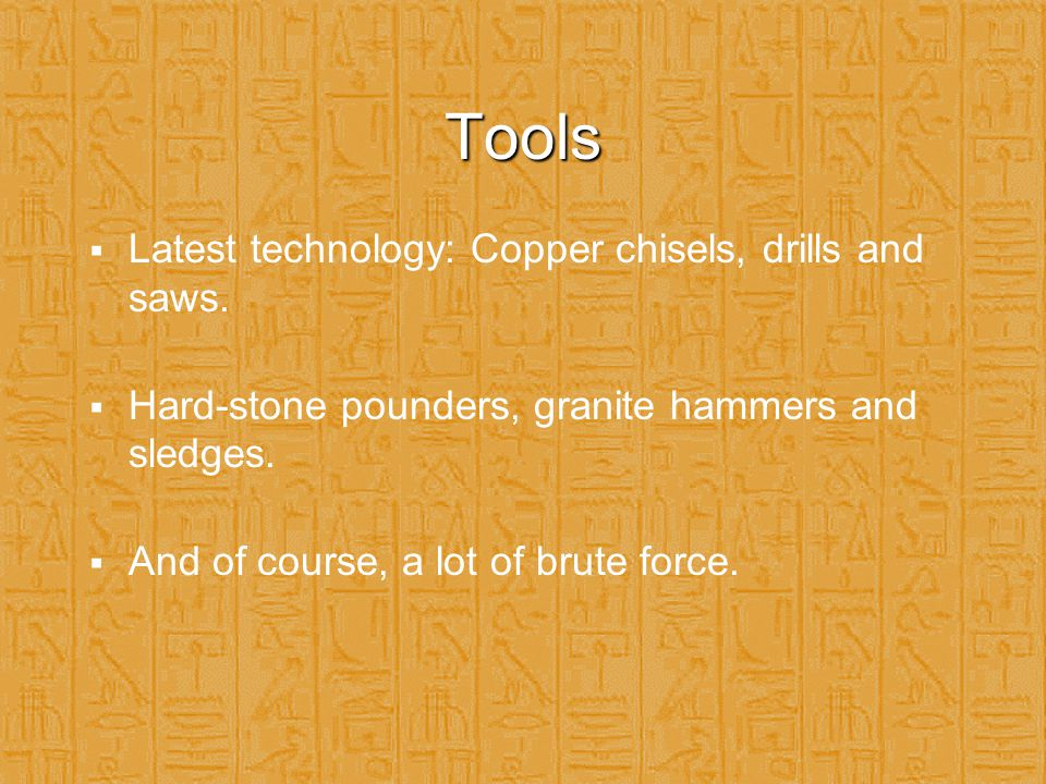 Tools  Latest technology: Copper chisels, drills and saws.  Hard-stone pounders, granite hammers and sledges.  And of course, a lot of brute force.