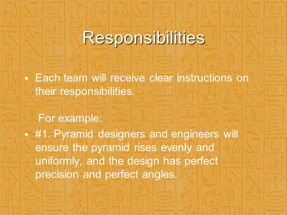 Responsibilities  Each team will receive clear instructions on their responsibilities. For example:  #1. Pyramid designers and engineers will ensure