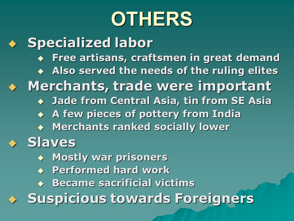OTHERS  Specialized labor  Free artisans, craftsmen in great demand  Also served the needs of the ruling elites  Merchants, trade were important  Jade from Central Asia, tin from SE Asia  A few pieces of pottery from India  Merchants ranked socially lower  Slaves  Mostly war prisoners  Performed hard work  Became sacrificial victims  Suspicious towards Foreigners