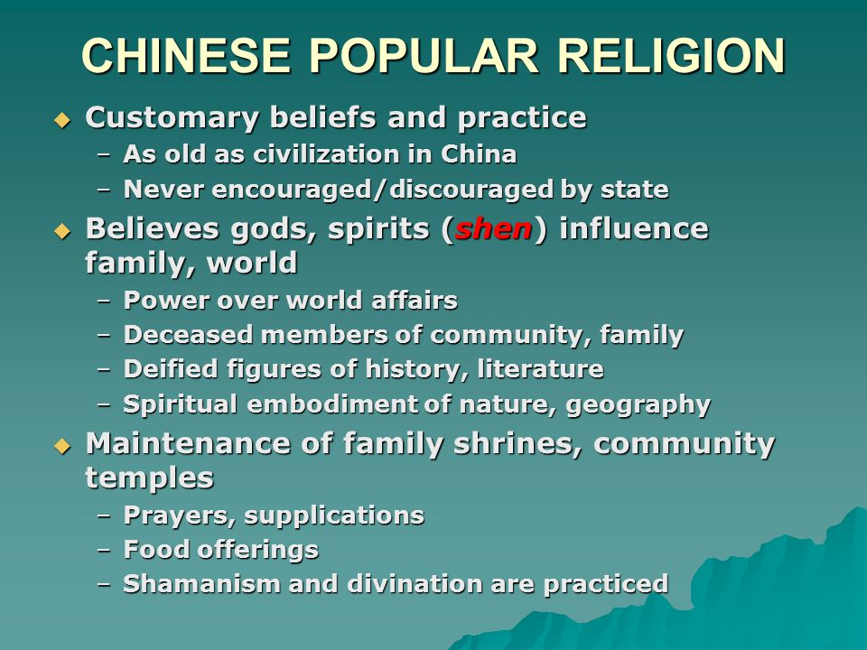 CHINESE POPULAR RELIGION  Customary beliefs and practice –As old as civilization in China –Never encouraged/discouraged by state  Believes gods, spirits (shen) influence family, world –Power over world affairs –Deceased members of community, family –Deified figures of history, literature –Spiritual embodiment of nature, geography  Maintenance of family shrines, community temples –Prayers, supplications –Food offerings –Shamanism and divination are practiced