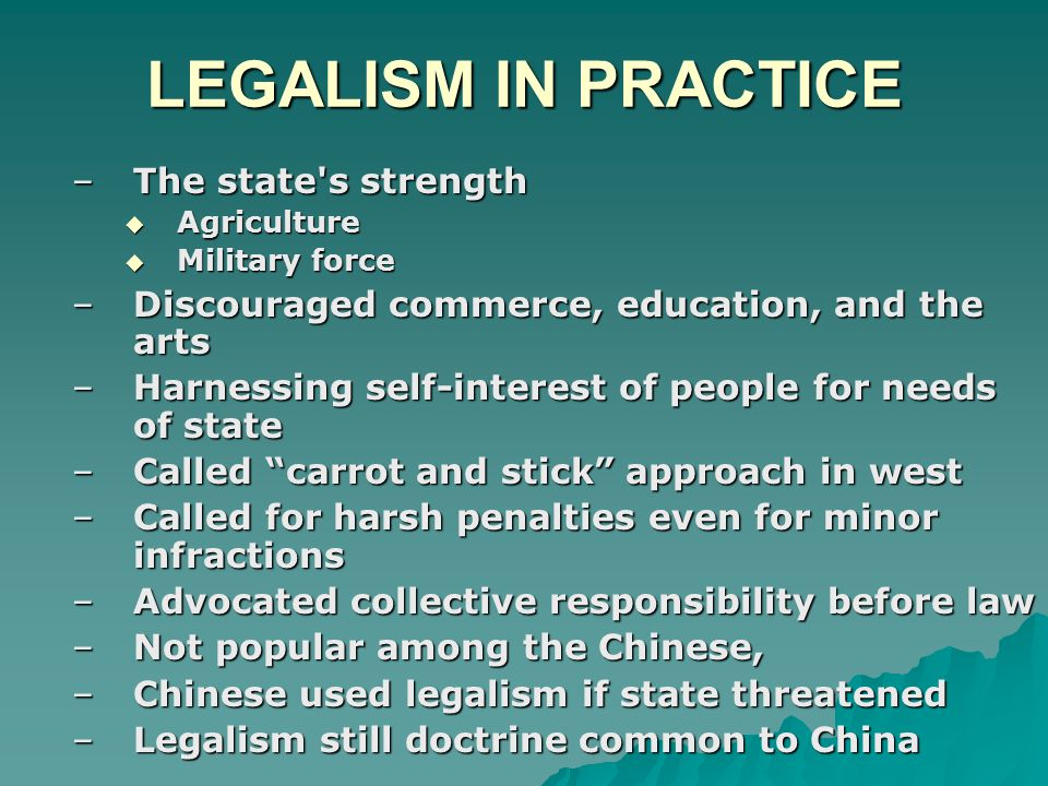 LEGALISM IN PRACTICE –The state s strength  Agriculture  Military force –Discouraged commerce, education, and the arts –Harnessing self-interest of people for needs of state –Called carrot and stick approach in west –Called for harsh penalties even for minor infractions –Advocated collective responsibility before law –Not popular among the Chinese, –Chinese used legalism if state threatened –Legalism still doctrine common to China