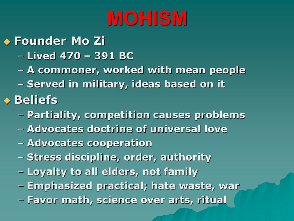 MOHISM  Founder Mo Zi –Lived 470 – 391 BC –A commoner, worked with mean people –Served in military, ideas based on it  Beliefs –Partiality, competition causes problems –Advocates doctrine of universal love –Advocates cooperation –Stress discipline, order, authority –Loyalty to all elders, not family –Emphasized practical; hate waste, war –Favor math, science over arts, ritual