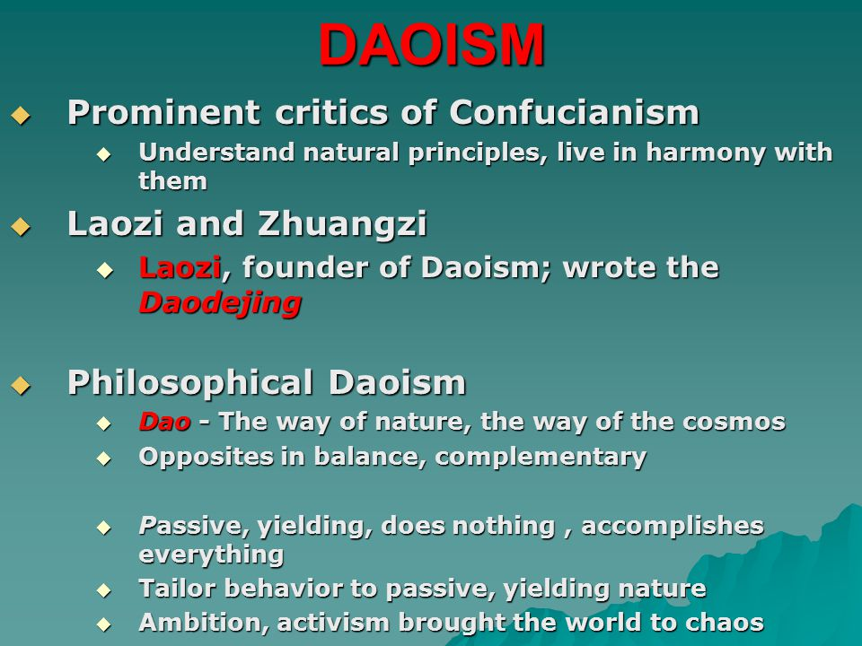 DAOISM  Prominent critics of Confucianism  Understand natural principles, live in harmony with them  Laozi and Zhuangzi  Laozi, founder of Daoism; wrote the Daodejing  Philosophical Daoism  Dao - The way of nature, the way of the cosmos  Opposites in balance, complementary  Passive, yielding, does nothing, accomplishes everything  Tailor behavior to passive, yielding nature  Ambition, activism brought the world to chaos