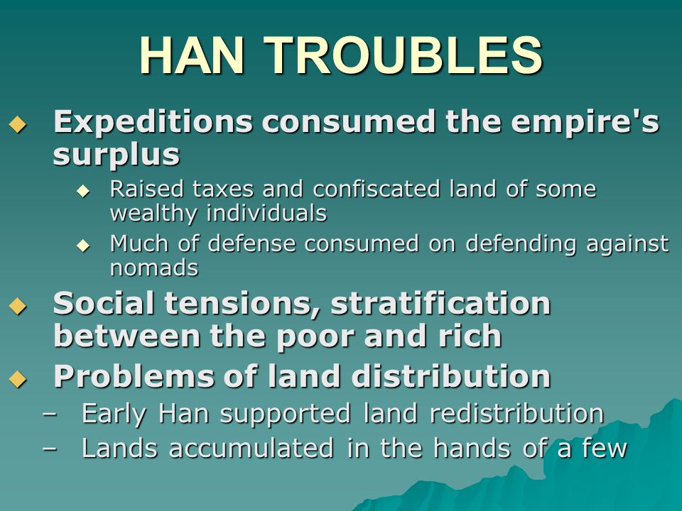 HAN TROUBLES  Expeditions consumed the empire s surplus  Raised taxes and confiscated land of some wealthy individuals  Much of defense consumed on defending against nomads  Social tensions, stratification between the poor and rich  Problems of land distribution –Early Han supported land redistribution –Lands accumulated in the hands of a few