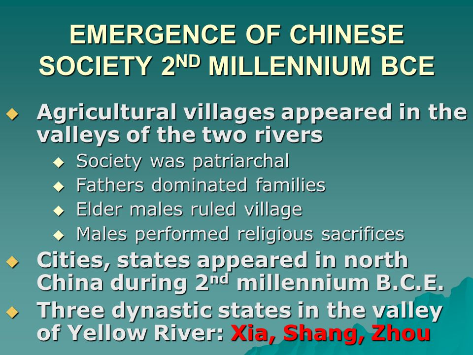 EMERGENCE OF CHINESE SOCIETY 2 ND MILLENNIUM BCE  Agricultural villages appeared in the valleys of the two rivers  Society was patriarchal  Fathers dominated families  Elder males ruled village  Males performed religious sacrifices  Cities, states appeared in north China during 2 nd millennium B.C.E.