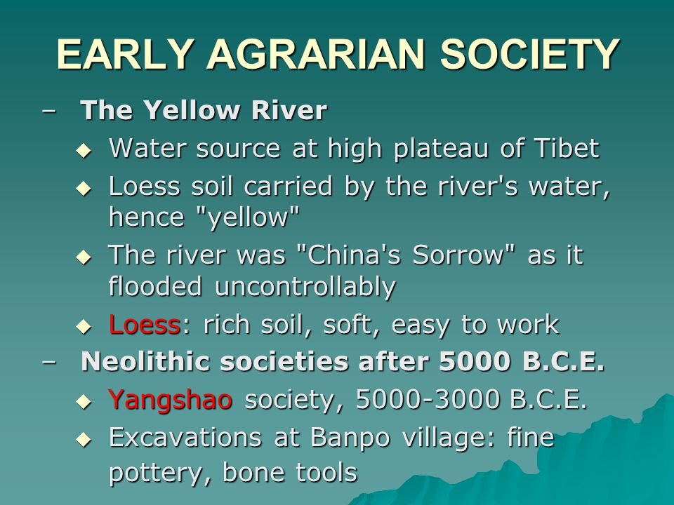 EARLY AGRARIAN SOCIETY –The Yellow River  Water source at high plateau of Tibet  Loess soil carried by the river s water, hence yellow  The river was China s Sorrow as it flooded uncontrollably  Loess: rich soil, soft, easy to work –Neolithic societies after 5000 B.C.E.