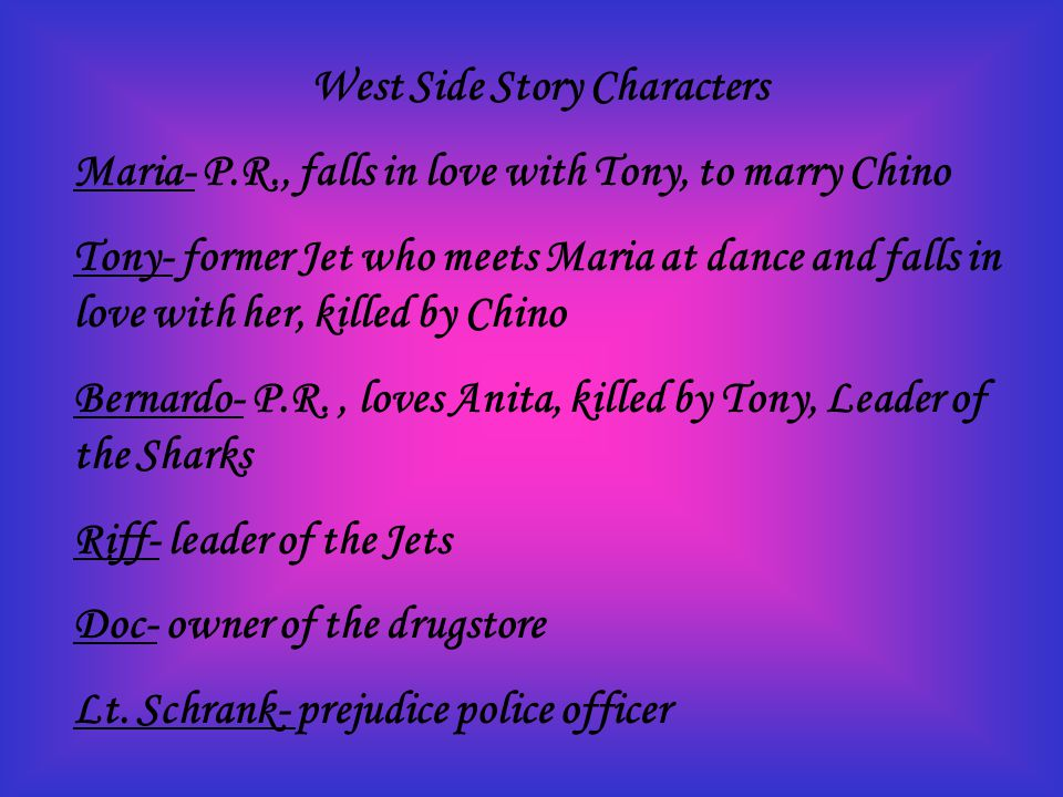 West Side Story Characters Maria- P.R., falls in love with Tony, to marry Chino Tony- former Jet who meets Maria at dance and falls in love with her, killed by Chino Bernardo- P.R., loves Anita, killed by Tony, Leader of the Sharks Riff- leader of the Jets Doc- owner of the drugstore Lt.
