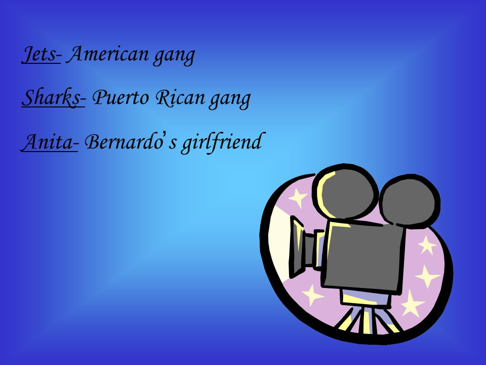 Jets- American gang Sharks- Puerto Rican gang Anita- Bernardo ' s girlfriend