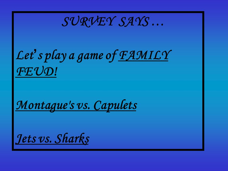 SURVEY SAYS … Let ' s play a game of FAMILY FEUD! Montague s vs. Capulets Jets vs. Sharks.