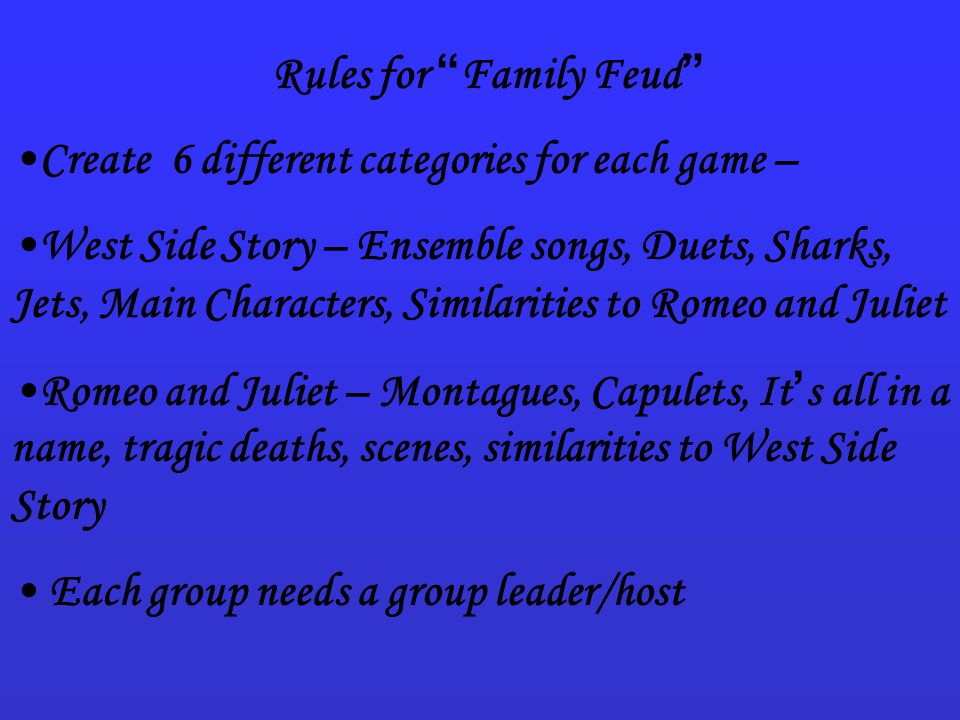 Rules for Family Feud Create 6 different categories for each game – West Side Story – Ensemble songs, Duets, Sharks, Jets, Main Characters, Similarities to Romeo and Juliet Romeo and Juliet – Montagues, Capulets, It ' s all in a name, tragic deaths, scenes, similarities to West Side Story Each group needs a group leader/host