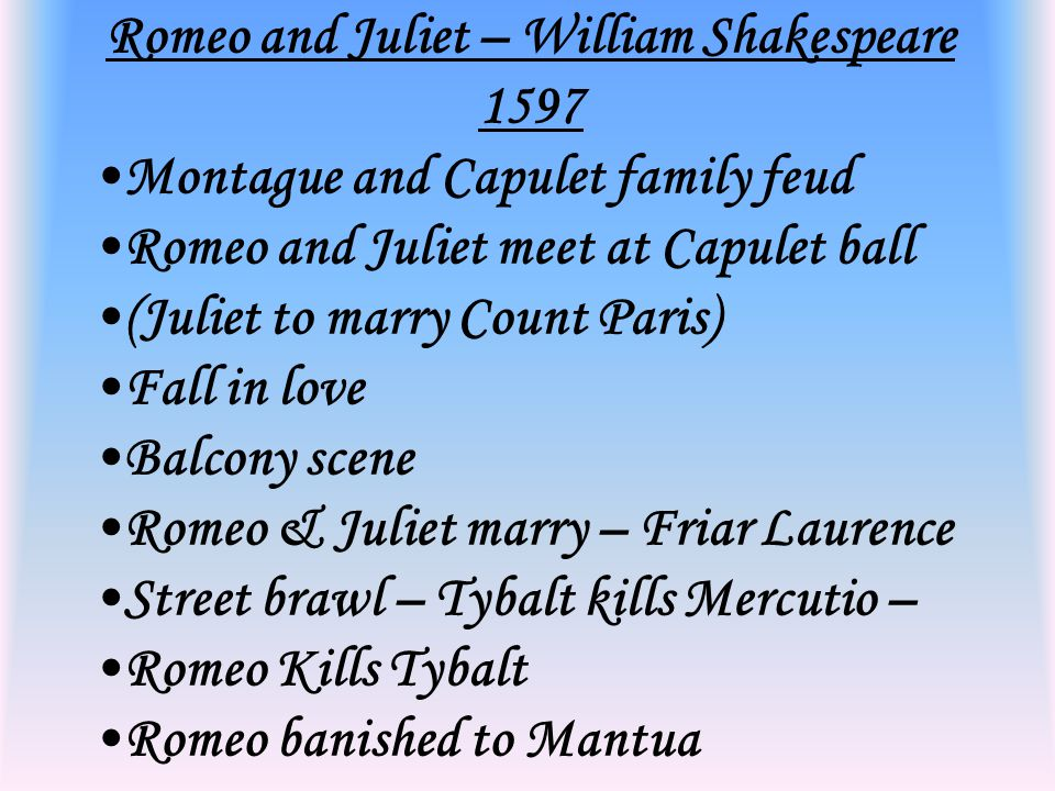 Romeo and Juliet – William Shakespeare 1597 Montague and Capulet family feud Romeo and Juliet meet at Capulet ball (Juliet to marry Count Paris) Fall in love Balcony scene Romeo & Juliet marry – Friar Laurence Street brawl – Tybalt kills Mercutio – Romeo Kills Tybalt Romeo banished to Mantua.