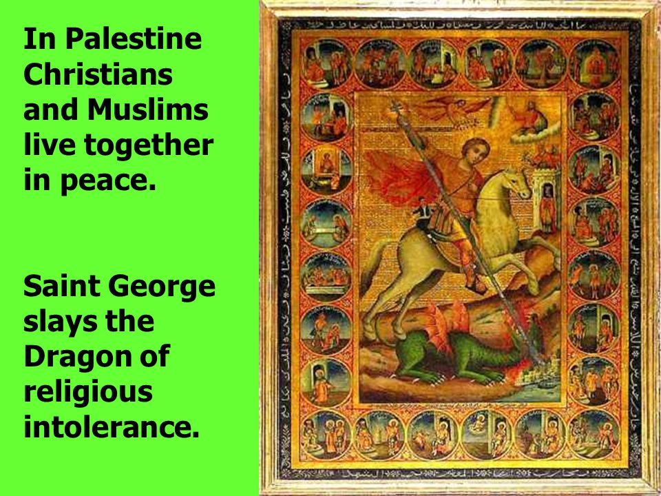 In Palestine Christians and Muslims live together in peace. Saint George slays the Dragon of religious intolerance.