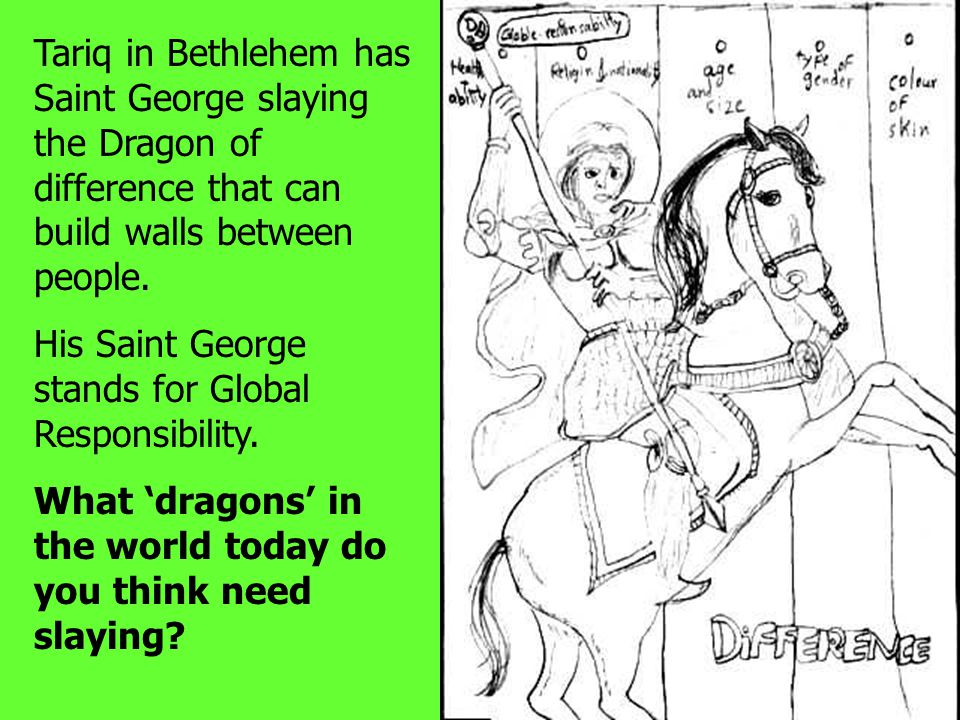 Tariq in Bethlehem has Saint George slaying the Dragon of difference that can build walls between people. His Saint George stands for Global Responsib