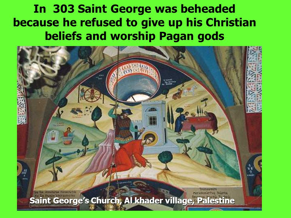 In 303 Saint George was beheaded because he refused to give up his Christian beliefs and worship Pagan gods Saint George's Church, Al khader village,