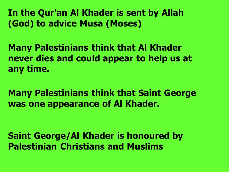 In the Qur'an Al Khader is sent by Allah (God) to advice Musa (Moses) Many Palestinians think that Al Khader never dies and could appear to help us at