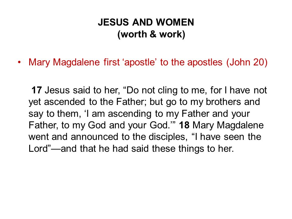 JESUS AND WOMEN (worth & work) Mary Magdalene first 'apostle' to the apostles (John 20) 17 Jesus said to her, Do not cling to me, for I have not yet ascended to the Father; but go to my brothers and say to them, 'I am ascending to my Father and your Father, to my God and your God.' 18 Mary Magdalene went and announced to the disciples, I have seen the Lord —and that he had said these things to her.