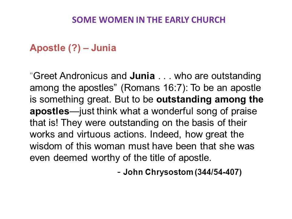 SOME WOMEN IN THE EARLY CHURCH Apostle ( ) – Junia Greet Andronicus and Junia...