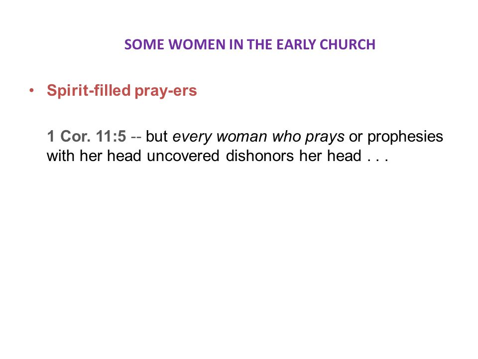 SOME WOMEN IN THE EARLY CHURCH Spirit-filled pray-ers 1 Cor.