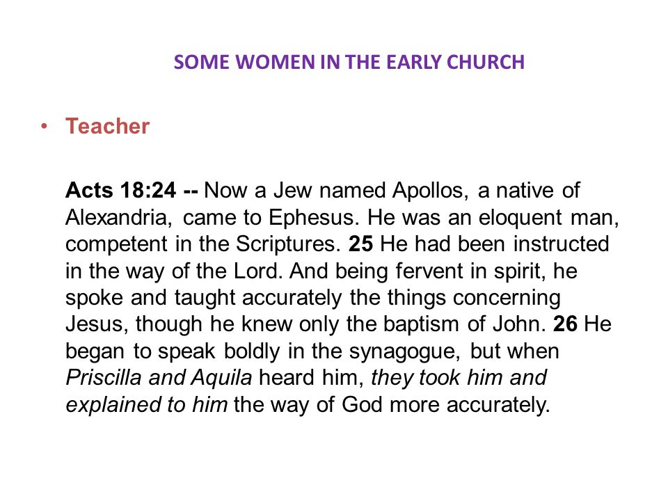SOME WOMEN IN THE EARLY CHURCH Teacher Acts 18:24 -- Now a Jew named Apollos, a native of Alexandria, came to Ephesus.