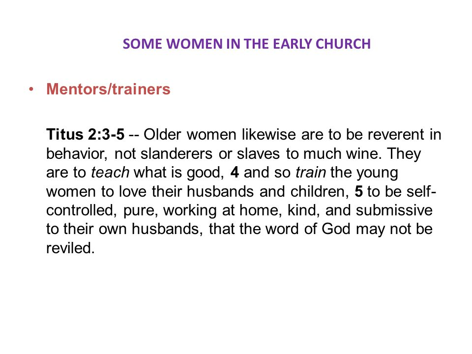 SOME WOMEN IN THE EARLY CHURCH Mentors/trainers Titus 2:3-5 -- Older women likewise are to be reverent in behavior, not slanderers or slaves to much wine.