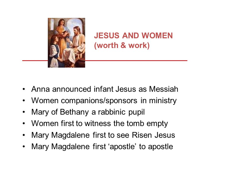JESUS AND WOMEN (worth & work) _____________________________________ Anna announced infant Jesus as Messiah Women companions/sponsors in ministry Mary of Bethany a rabbinic pupil Women first to witness the tomb empty Mary Magdalene first to see Risen Jesus Mary Magdalene first 'apostle' to apostle