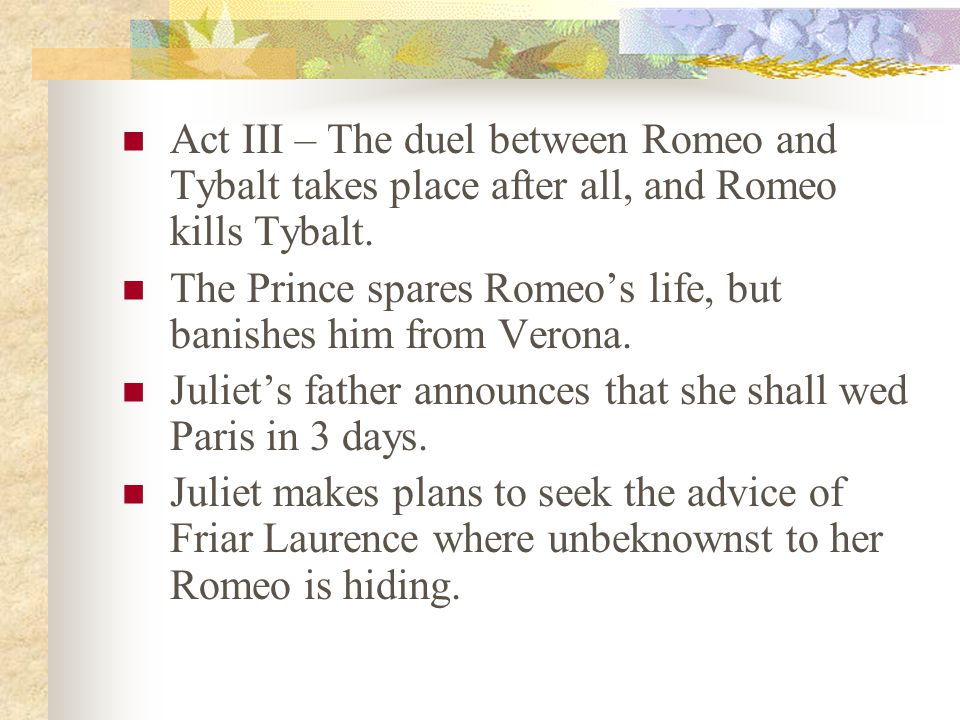 Act III – The duel between Romeo and Tybalt takes place after all, and Romeo kills Tybalt.
