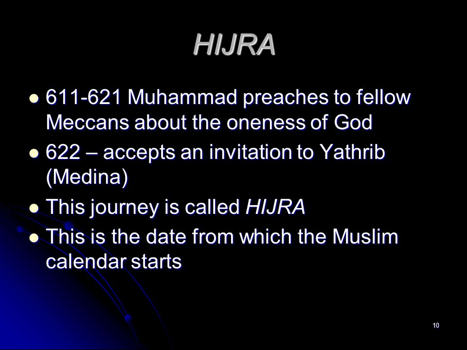 10 HIJRA 611-621 Muhammad preaches to fellow Meccans about the oneness of God 611-621 Muhammad preaches to fellow Meccans about the oneness of God 622 – accepts an invitation to Yathrib (Medina) 622 – accepts an invitation to Yathrib (Medina) This journey is called HIJRA This journey is called HIJRA This is the date from which the Muslim calendar starts This is the date from which the Muslim calendar starts
