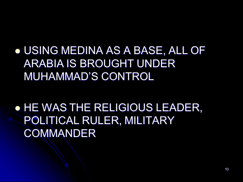 13 USING MEDINA AS A BASE, ALL OF ARABIA IS BROUGHT UNDER MUHAMMAD'S CONTROL USING MEDINA AS A BASE, ALL OF ARABIA IS BROUGHT UNDER MUHAMMAD'S CONTROL HE WAS THE RELIGIOUS LEADER, POLITICAL RULER, MILITARY COMMANDER HE WAS THE RELIGIOUS LEADER, POLITICAL RULER, MILITARY COMMANDER