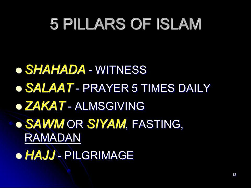 18 5 PILLARS OF ISLAM SHAHADA - WITNESS SHAHADA - WITNESS SALAAT - PRAYER 5 TIMES DAILY SALAAT - PRAYER 5 TIMES DAILY ZAKAT - ALMSGIVING ZAKAT - ALMSGIVING SAWM OR SIYAM, FASTING, RAMADAN SAWM OR SIYAM, FASTING, RAMADAN HAJJ - PILGRIMAGE HAJJ - PILGRIMAGE
