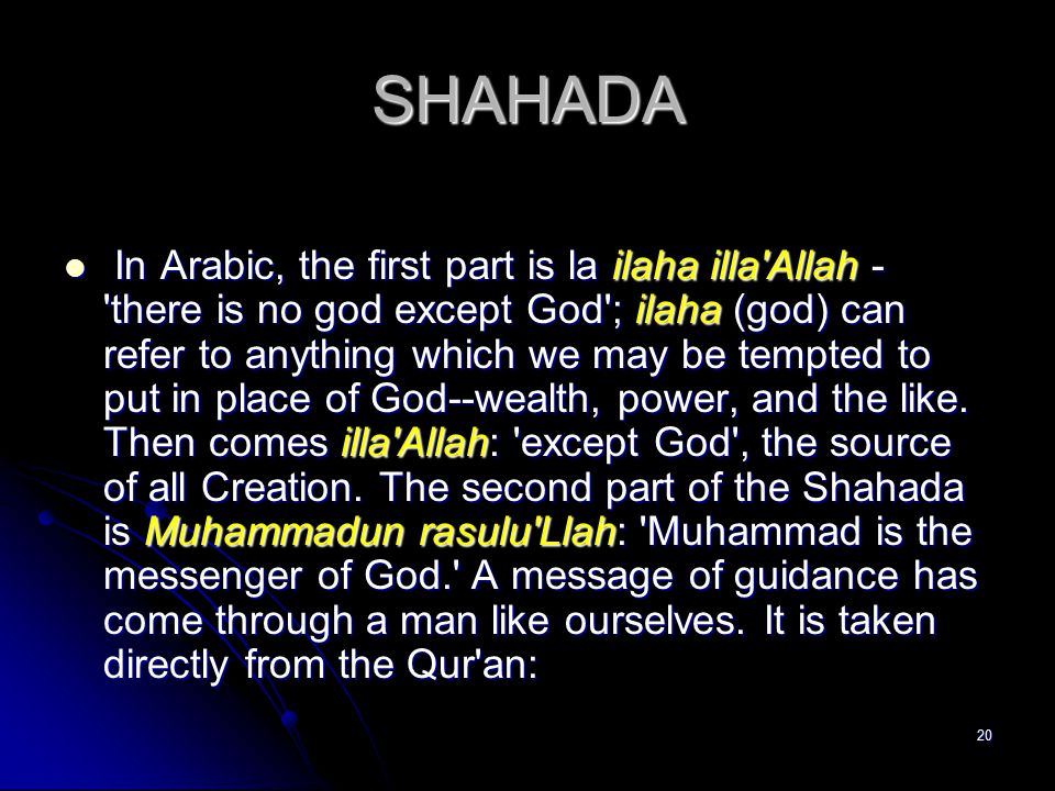 20 SHAHADA In Arabic, the first part is la ilaha illa Allah - there is no god except God ; ilaha (god) can refer to anything which we may be tempted to put in place of God--wealth, power, and the like.