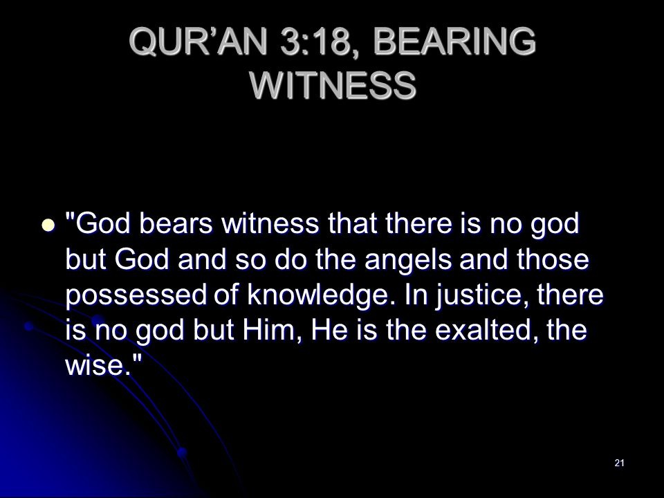 21 QUR'AN 3:18, BEARING WITNESS God bears witness that there is no god but God and so do the angels and those possessed of knowledge.