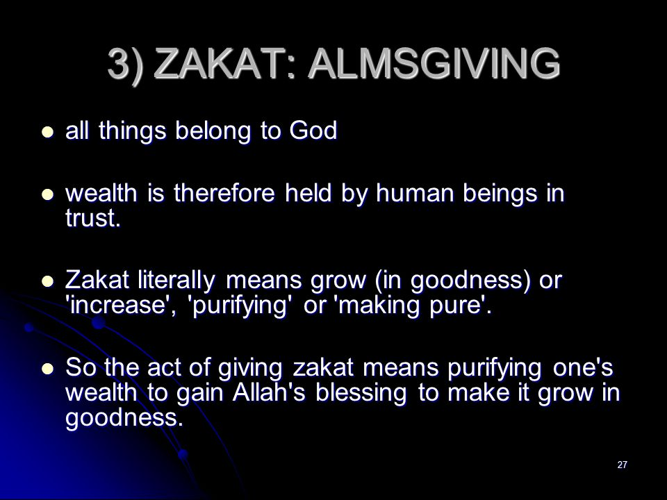 27 3) ZAKAT: ALMSGIVING all things belong to God all things belong to God wealth is therefore held by human beings in trust.