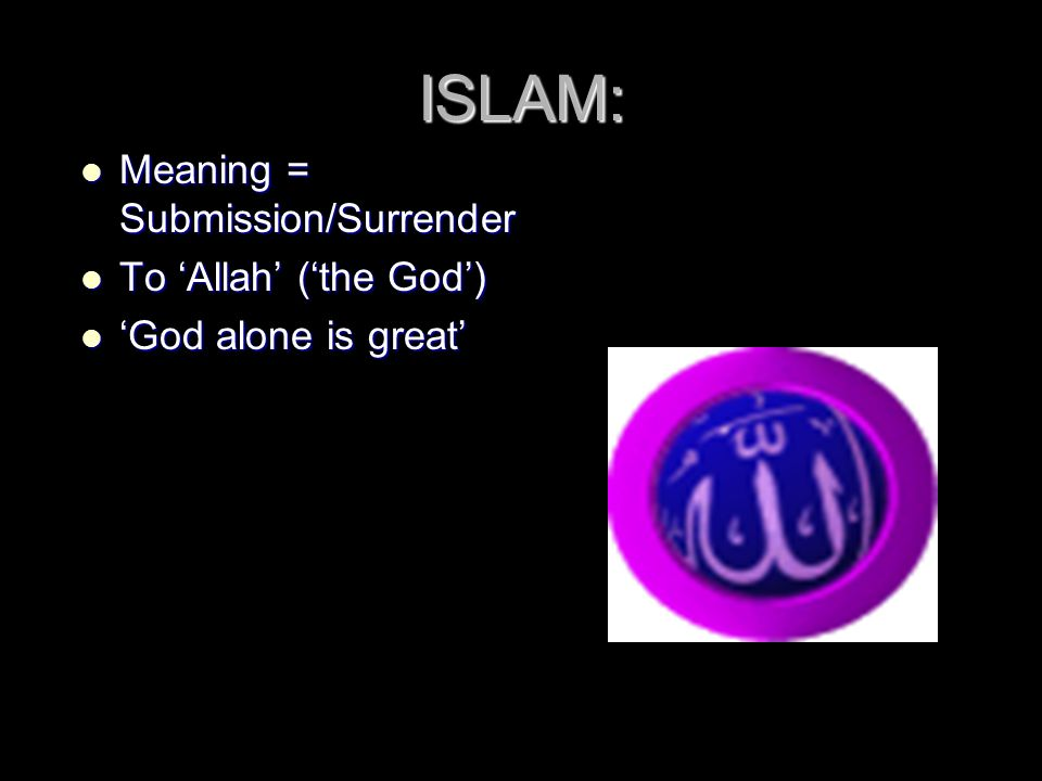 ISLAM: Meaning = Submission/Surrender Meaning = Submission/Surrender To 'Allah' ('the God') To 'Allah' ('the God') 'God alone is great' 'God alone is great'