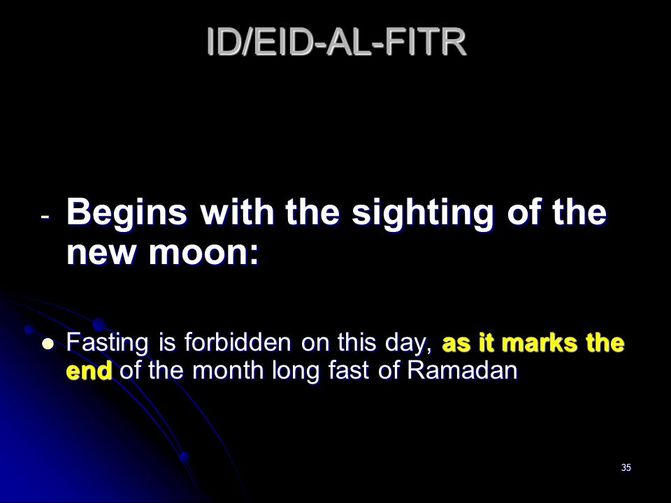 35 ID/EID-AL-FITR - Begins with the sighting of the new moon: Fasting is forbidden on this day, as it marks the end of the month long fast of Ramadan Fasting is forbidden on this day, as it marks the end of the month long fast of Ramadan