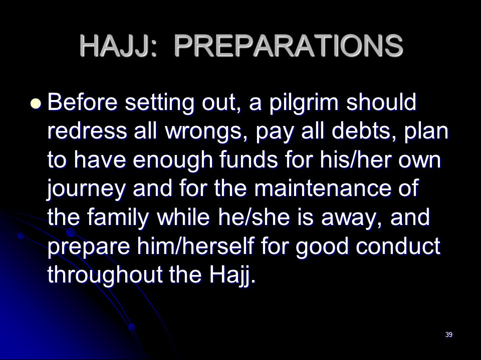 39 HAJJ: PREPARATIONS Before setting out, a pilgrim should redress all wrongs, pay all debts, plan to have enough funds for his/her own journey and for the maintenance of the family while he/she is away, and prepare him/herself for good conduct throughout the Hajj.