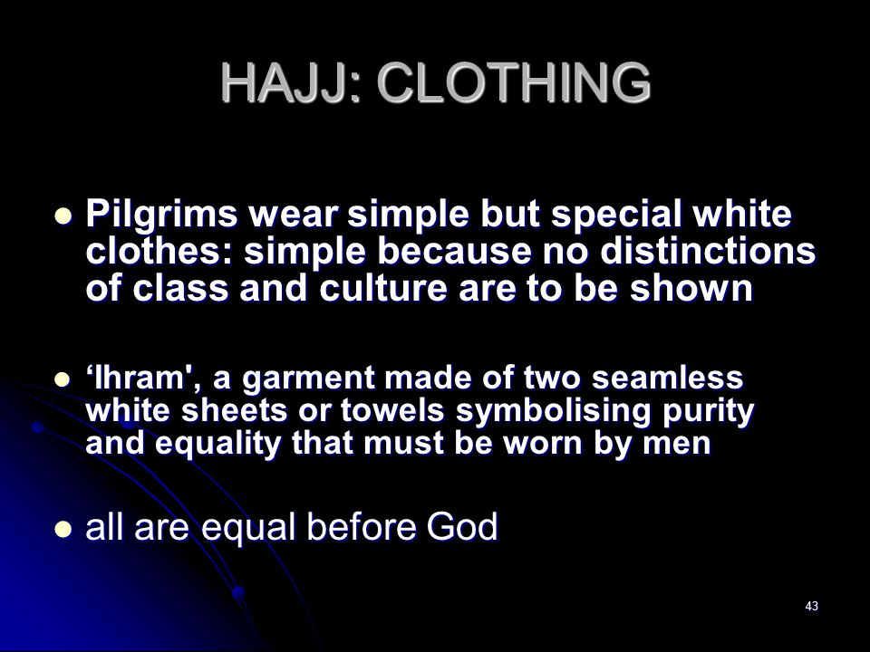 43 HAJJ: CLOTHING Pilgrims wear simple but special white clothes: simple because no distinctions of class and culture are to be shown Pilgrims wear simple but special white clothes: simple because no distinctions of class and culture are to be shown 'Ihram , a garment made of two seamless white sheets or towels symbolising purity and equality that must be worn by men 'Ihram , a garment made of two seamless white sheets or towels symbolising purity and equality that must be worn by men all are equal before God all are equal before God