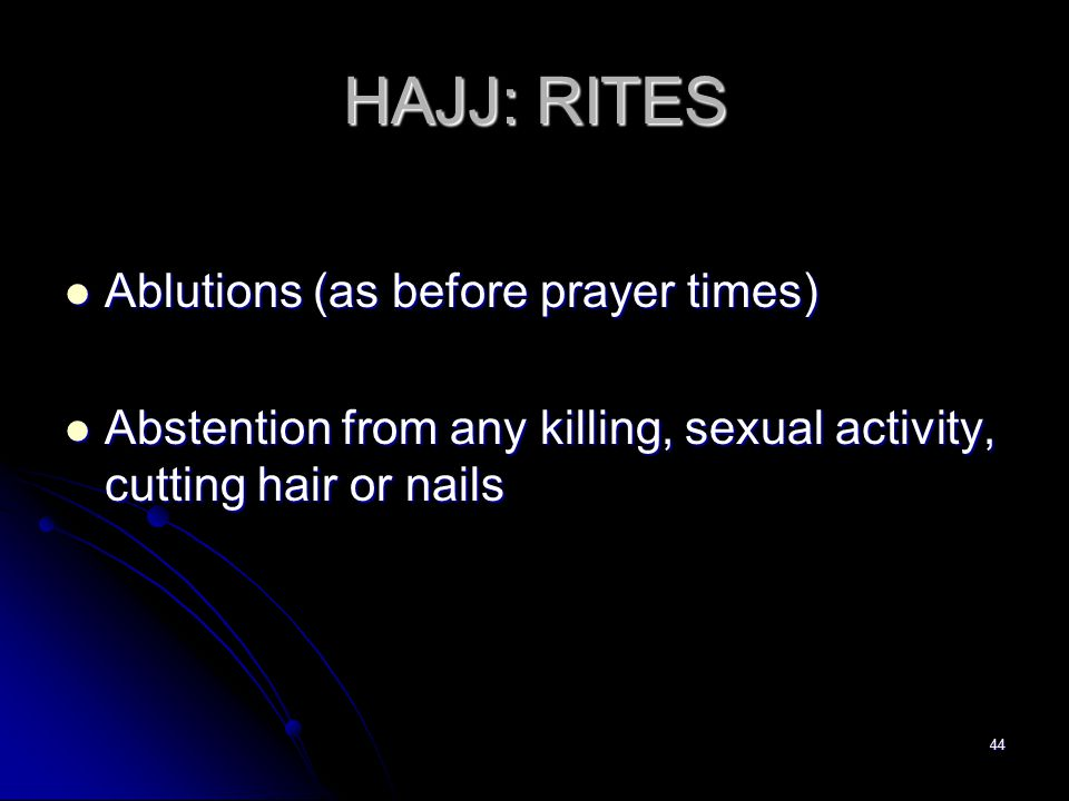 44 HAJJ: RITES Ablutions (as before prayer times) Ablutions (as before prayer times) Abstention from any killing, sexual activity, cutting hair or nails Abstention from any killing, sexual activity, cutting hair or nails