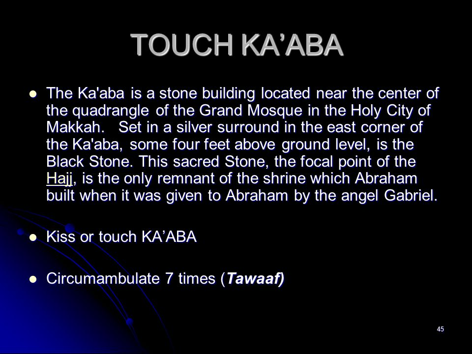 45 TOUCH KA'ABA The Ka aba is a stone building located near the center of the quadrangle of the Grand Mosque in the Holy City of Makkah.