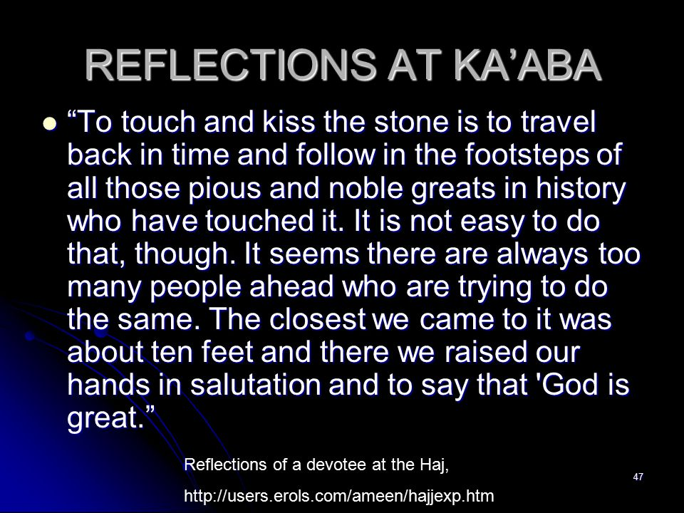 47 REFLECTIONS AT KA'ABA To touch and kiss the stone is to travel back in time and follow in the footsteps of all those pious and noble greats in history who have touched it.
