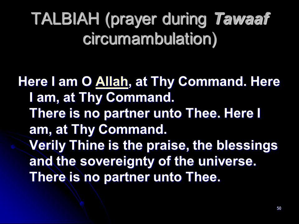 50 TALBIAH (prayer during Tawaaf circumambulation) Here I am O Allah, at Thy Command.