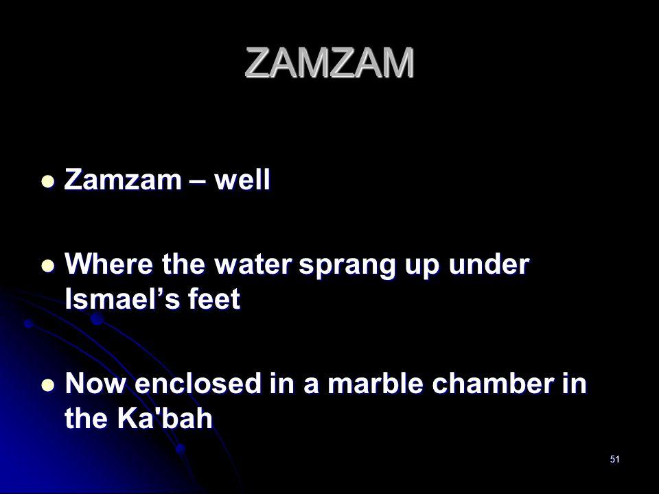 51 ZAMZAM Zamzam – well Zamzam – well Where the water sprang up under Ismael's feet Where the water sprang up under Ismael's feet Now enclosed in a marble chamber in the Ka bah Now enclosed in a marble chamber in the Ka bah