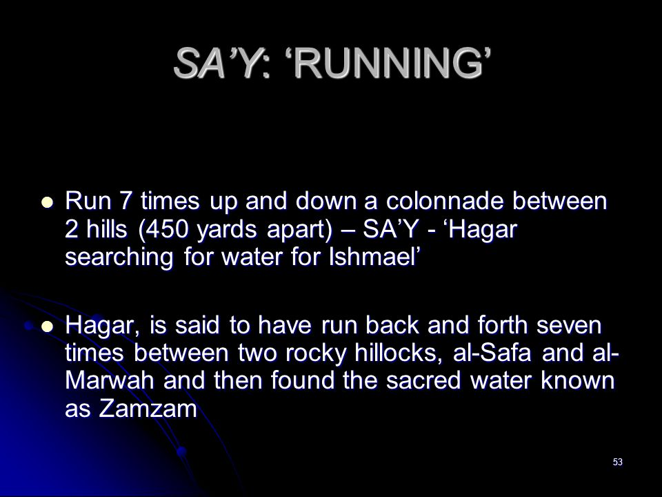 53 SA'Y: 'RUNNING' Run 7 times up and down a colonnade between 2 hills (450 yards apart) – SA'Y - 'Hagar searching for water for Ishmael' Run 7 times up and down a colonnade between 2 hills (450 yards apart) – SA'Y - 'Hagar searching for water for Ishmael' Hagar, is said to have run back and forth seven times between two rocky hillocks, al-Safa and al- Marwah and then found the sacred water known as Zamzam Hagar, is said to have run back and forth seven times between two rocky hillocks, al-Safa and al- Marwah and then found the sacred water known as Zamzam