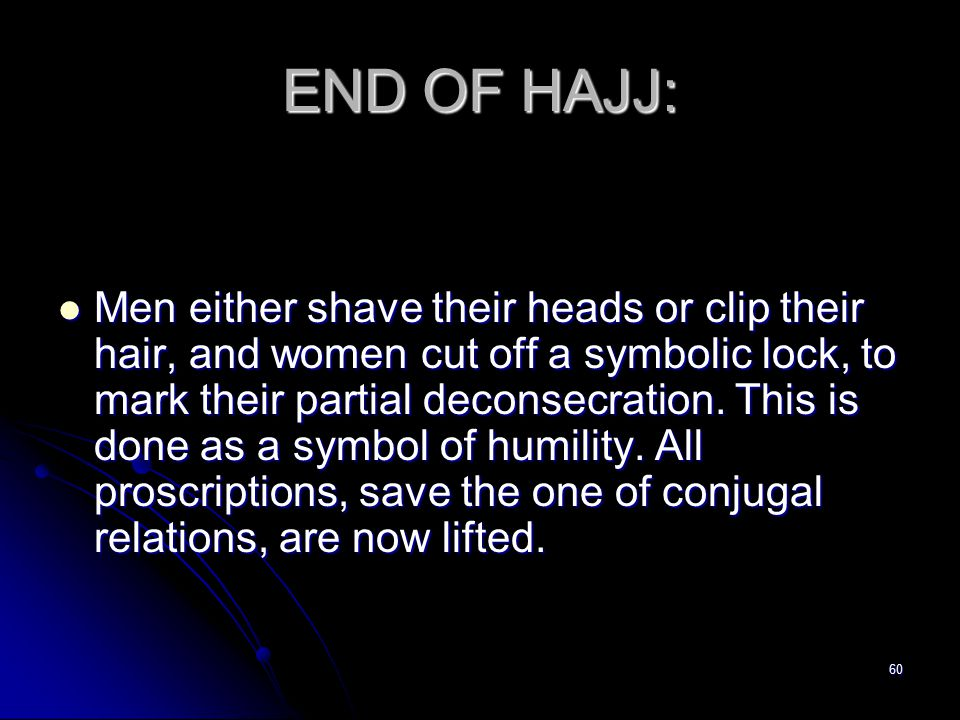 60 END OF HAJJ: Men either shave their heads or clip their hair, and women cut off a symbolic lock, to mark their partial deconsecration.