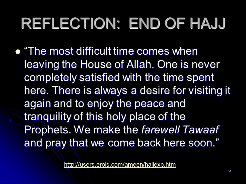 61 REFLECTION: END OF HAJJ The most difficult time comes when leaving the House of Allah.