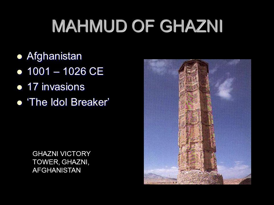 MAHMUD OF GHAZNI Afghanistan Afghanistan 1001 – 1026 CE 1001 – 1026 CE 17 invasions 17 invasions 'The Idol Breaker' 'The Idol Breaker' GHAZNI VICTORY TOWER, GHAZNI, AFGHANISTAN