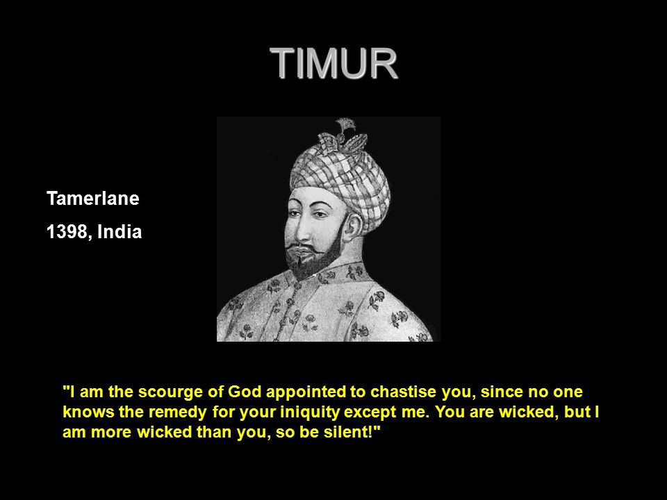 TIMUR I am the scourge of God appointed to chastise you, since no one knows the remedy for your iniquity except me.