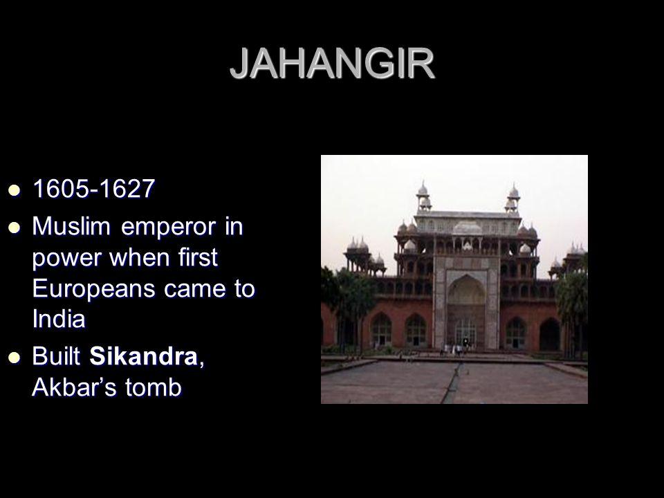 JAHANGIR 1605-1627 1605-1627 Muslim emperor in power when first Europeans came to India Muslim emperor in power when first Europeans came to India Built Sikandra, Akbar's tomb Built Sikandra, Akbar's tomb