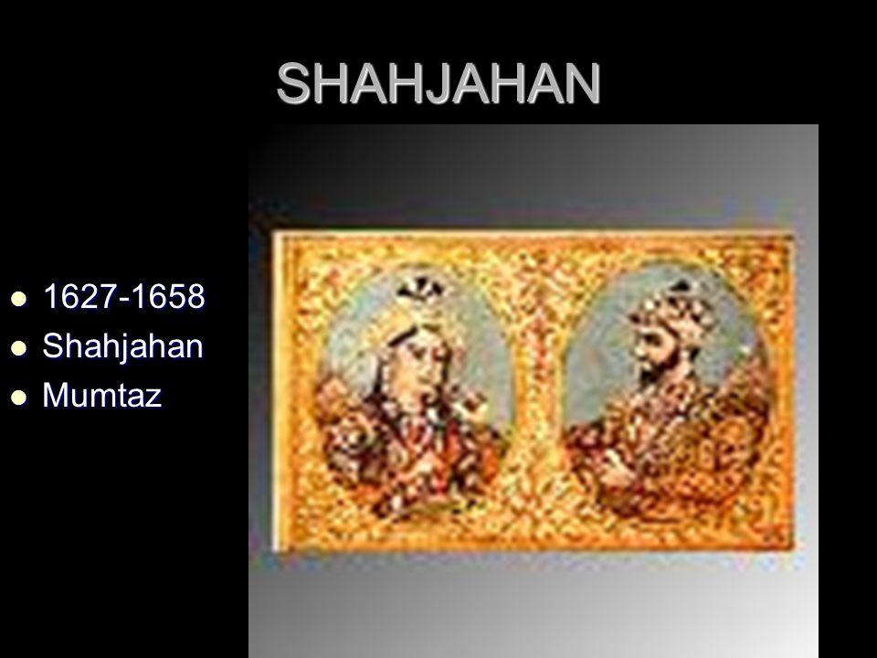 SHAHJAHAN 1627-1658 1627-1658 Shahjahan Shahjahan Mumtaz Mumtaz